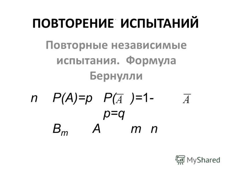 ПОВТОРЕНИЕ ИСПЫТАНИЙ Повторные независимые испытания. Формула Бернулли nР(А)=рР( )=1- р=q ВmВm Аmn.