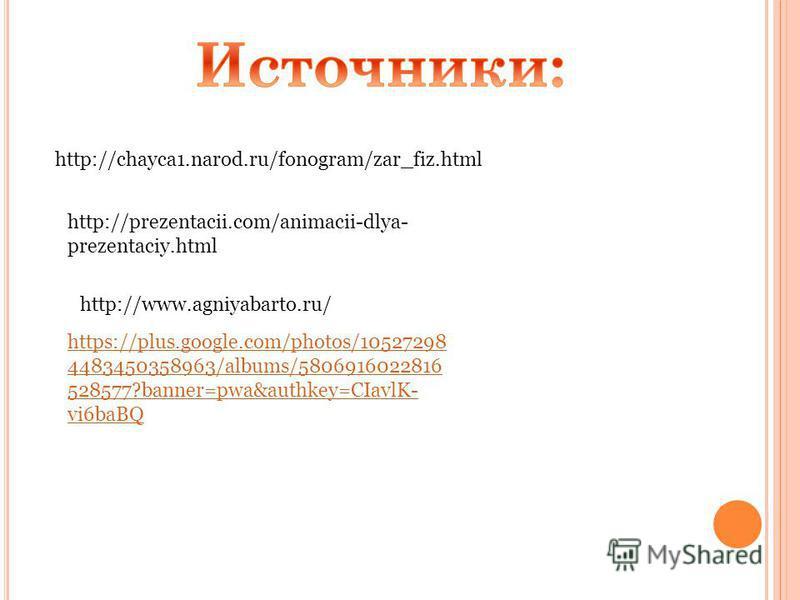 http://chayca1.narod.ru/fonogram/zar_fiz.html http://prezentacii.com/animacii-dlya- prezentaciy.html http://www.agniyabarto.ru/ https://plus.google.com/photos/10527298 4483450358963/albums/5806916022816 528577?banner=pwa&authkey=CIavlK- vi6baBQ
