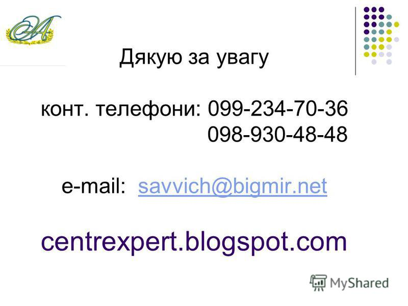Дякую за увагу конт. телефони: 099-234-70-36 098-930-48-48 e-mail: savvich@bigmir.net centrexpert.blogspot.comsavvich@bigmir.net