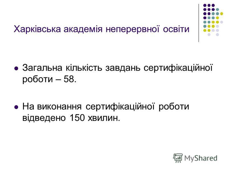 Харківська академія неперервної освіти Загальна кількість завдань сертифікаційної роботи – 58. На виконання сертифікаційної роботи відведено 150 хвилин.