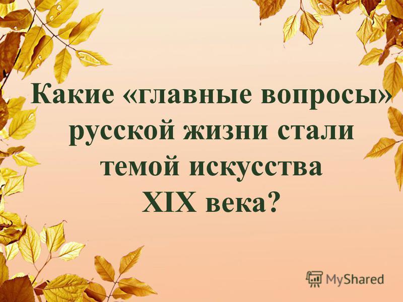 Какие «главные вопросы» русской жизни стали темой искусства XIX века?
