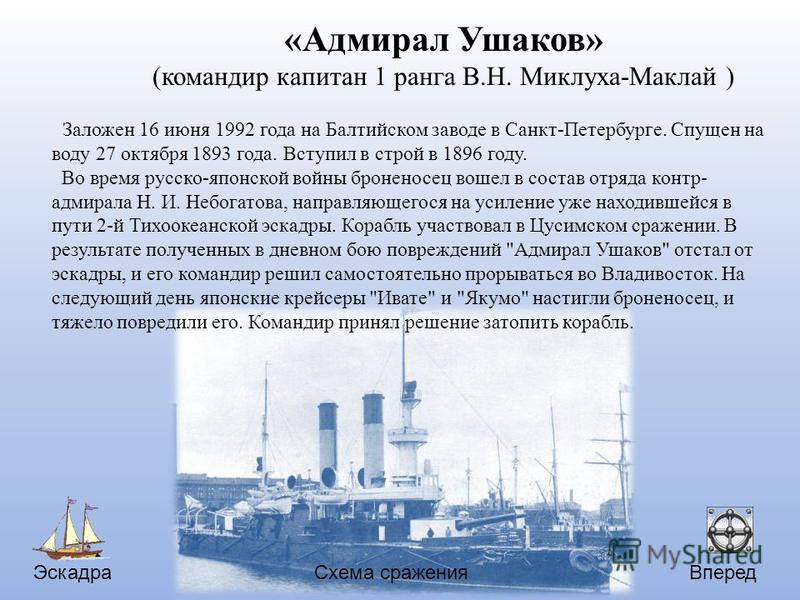 Эскадра Вперед Схема сражения «Адмирал Ушаков» (командир капитан 1 ранга В.Н. Миклуха-Маклай ) Заложен 16 июня 1992 года на Балтийском заводе в Санкт-Петербурге. Спущен на воду 27 октября 1893 года. Вступил в строй в 1896 году. Во время русско-японск