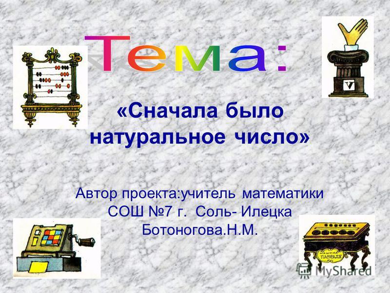 «Сначала было натуральное число» Автор проекта:учитель математики СОШ 7 г. Соль- Илецка Ботоногова.Н.М.