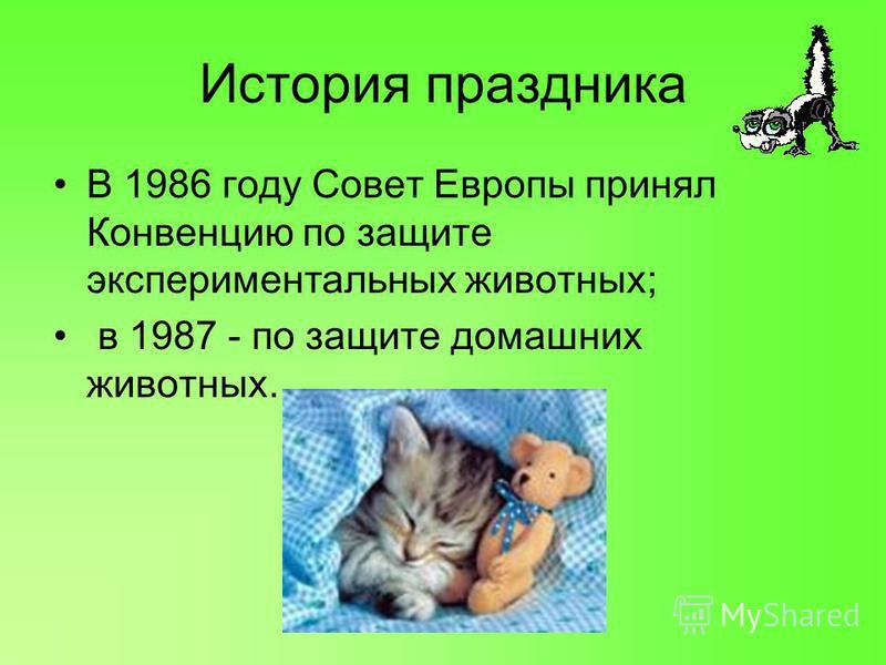 История праздника В 1986 году Совет Европы принял Конвенцию по защите экспериментальных животных; в 1987 - по защите домашних животных.