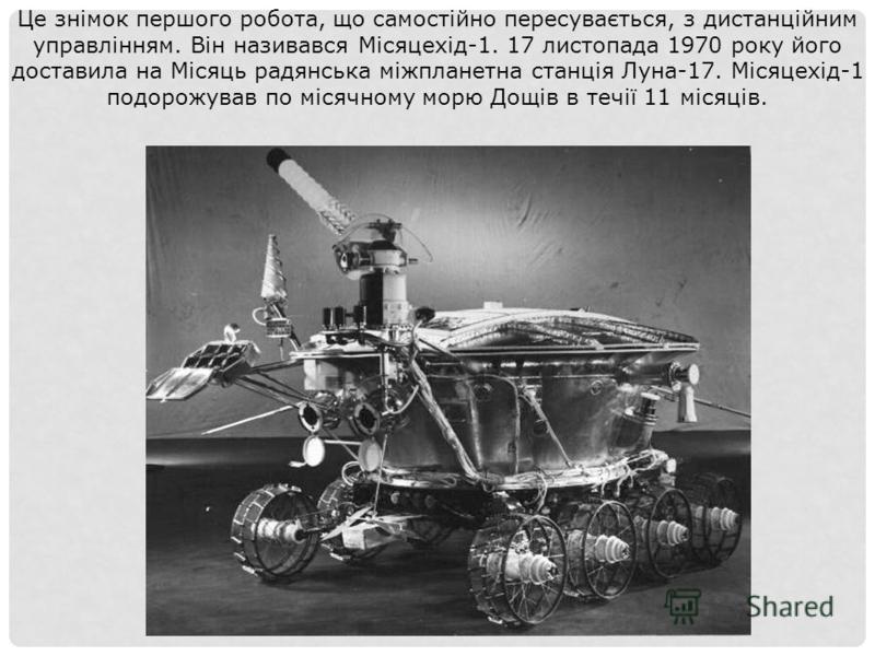 Це знімок першого робота, що самостійно пересувається, з дистанційним управлінням. Він називався Місяцехід-1. 17 листопада 1970 року його доставила на Місяць радянська міжпланетна станція Луна-17. Місяцехід-1 подорожував по місячному морю Дощів в теч