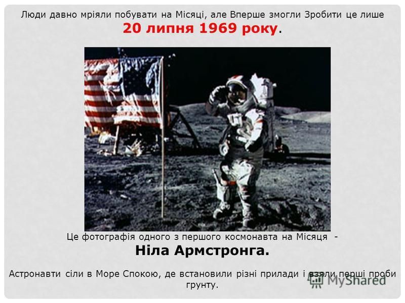Люди давно мріяли побувати на Місяці, але Вперше змогли Зробити це лише 20 липня 1969 року. Це фотографія одного з першого космонавта на Місяця - Ніла Армстронга. Астронавти сіли в Море Спокою, де встановили різні прилади і взяли перші проби грунту.