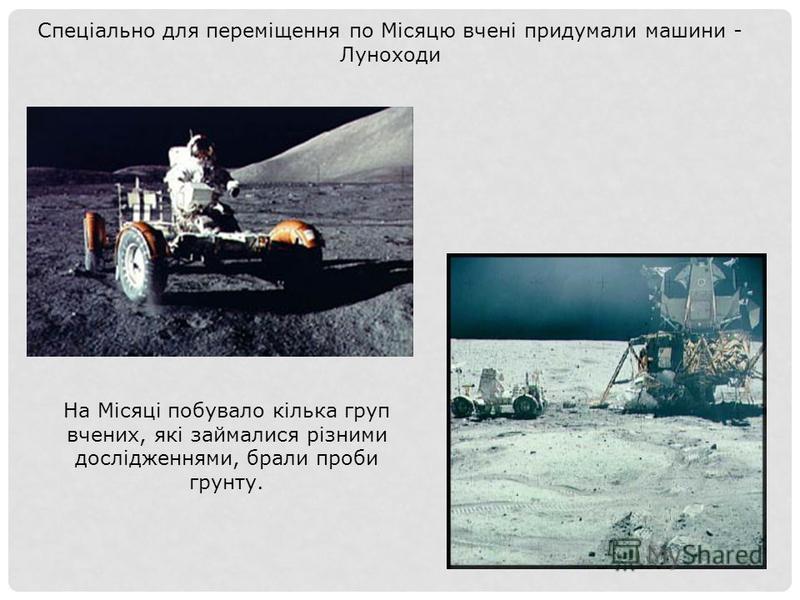 На Місяці побувало кілька груп вчених, які займалися різними дослідженнями, брали проби грунту. Спеціально для переміщення по Місяцю вчені придумали машини - Луноходи
