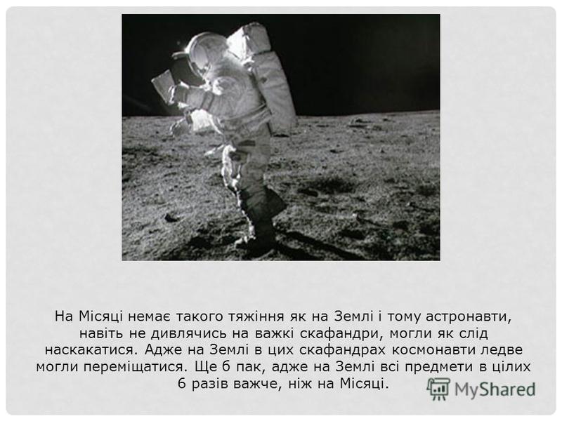 На Місяці немає такого тяжіння як на Землі і тому астронавти, навіть не дивлячись на важкі скафандри, могли як слід наскакатися. Адже на Землі в цих скафандрах космонавти ледве могли переміщатися. Ще б пак, адже на Землі всі предмети в цілих 6 разів