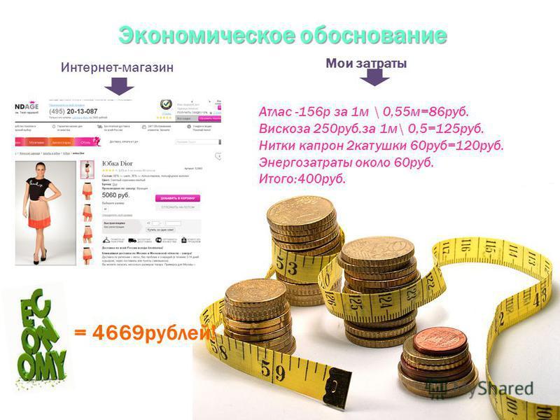 Экономическое обоснование Атлас -156 р за 1 м \ 0,55 м=86 руб. Вискоза 250 руб.за 1 м\ 0,5=125 руб. Нитки капрон 2 катушки 60 руб=120 руб. Энергозатраты около 60 руб. Итого:400 руб. Интернет-магазин Мои затраты = 4669 рублей!