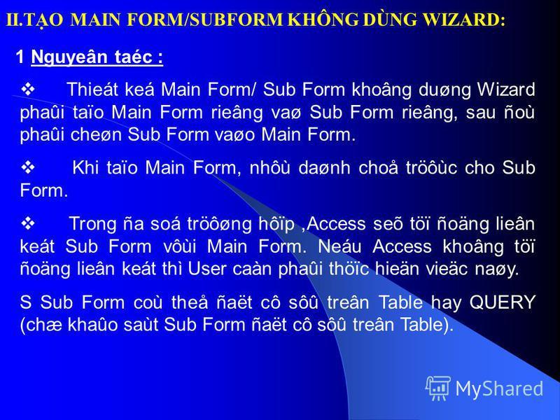 II.TO MAIN FORM/SUBFORM KHÔNG DÙNG WIZARD: 1 Nguyeân taéc : Thieát keá Main Form/ Sub Form khoâng duøng Wizard phaûi taïo Main Form rieâng vaø Sub Form rieâng, sau ñoù phaûi cheøn Sub Form vaøo Main Form. Khi taïo Main Form, nhôù daønh choå tröôùc ch