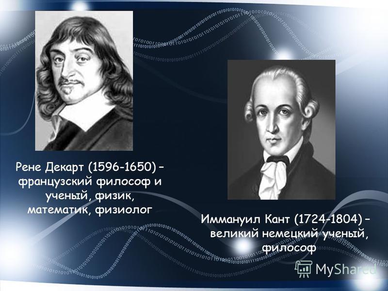 Рене Декарт (1596-1650) – французский философ и ученый, физик, математик, физиолог Иммануил Кант (1724-1804) – великий немецкий ученый, философ