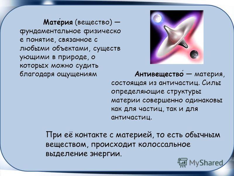 Материя (вещество) фундаментальное физическое понятие, связанное с любыми объектами, существующими в природе, о которых можно судить благодаря ощущениям Антивещество материя, состоящая из античастиц. Силы определяющие структуры материи совершенно оди