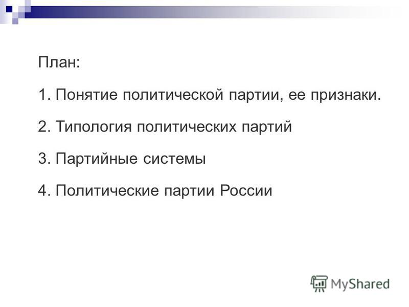 План: 1. Понятие политической партии, ее признаки. 2. Типология политических партий 3. Партийные системы 4. Политические партии России