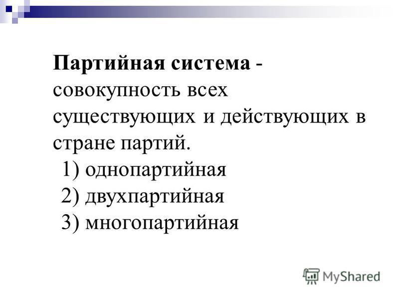 Партийная система - совокупность всех существующих и действующих в стране партий. 1) однопартийная 2) двухпартийная 3) многопартийная