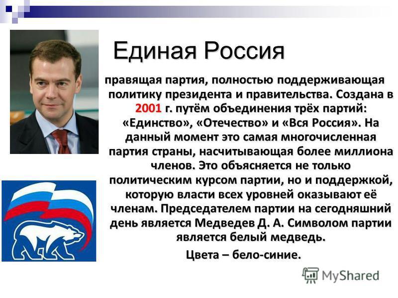 Единая Россия правящая партия, полностью поддерживающая политику президента и правительства. Создана в 2001 г. путём объединения трёх партий: «Единство», «Отечество» и «Вся Россия». На данный момент это самая многочисленная партия страны, насчитывающ