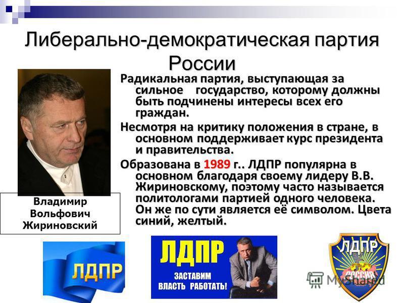 Либерально-демократическая партия России Владимир Вольфович Жириновский Радикальная партия, выступающая за сильное государство, которому должны быть подчинены интересы всех его граждан. Несмотря на критику положения в стране, в основном поддерживает