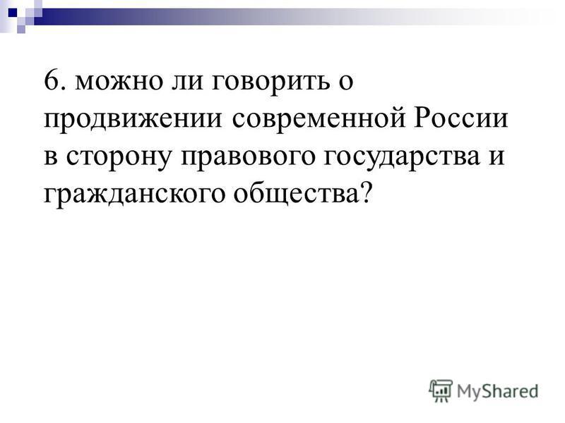 6. можно ли говорить о продвижении современной России в сторону правового государства и гражданского общества?
