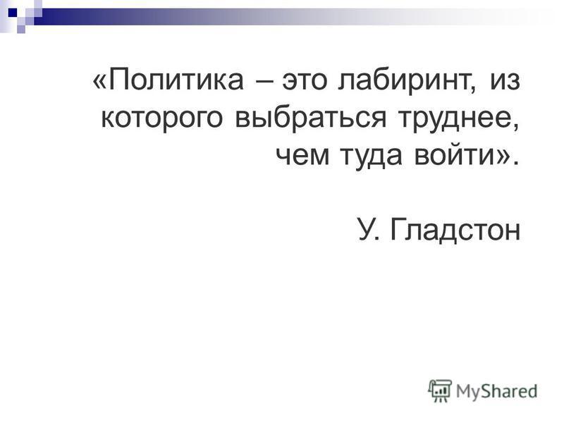 «Политика – это лабиринт, из которого выбраться труднее, чем туда войти». У. Гладстон