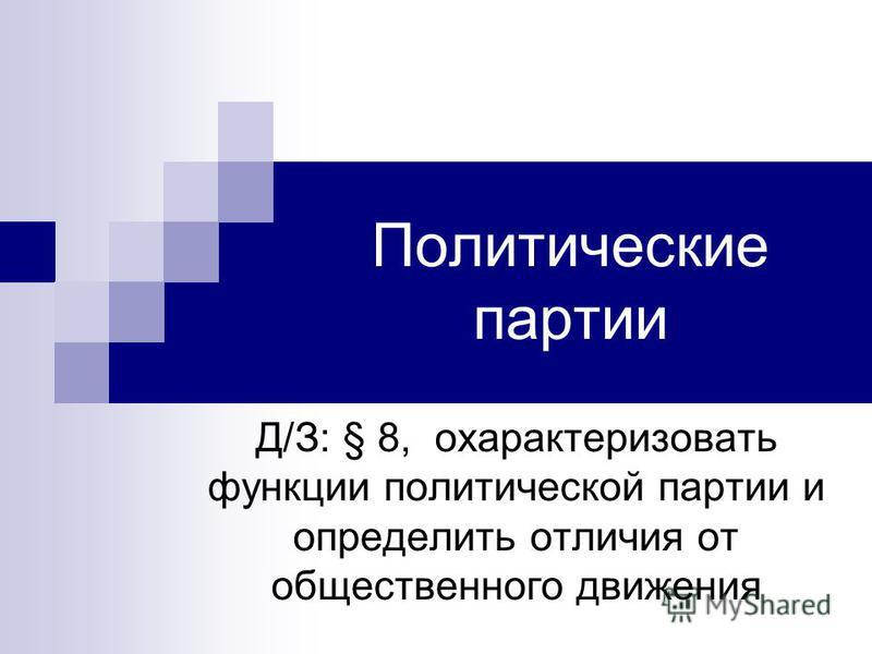 Политические партии Д/З: § 8, охарактеризовать функции политической партии и определить отличия от общественного движения