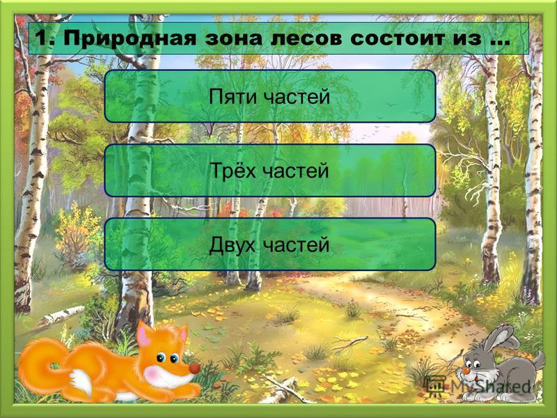 Трёх частей Пяти частей Двух частей 1. Природная зона лесов состоит из …