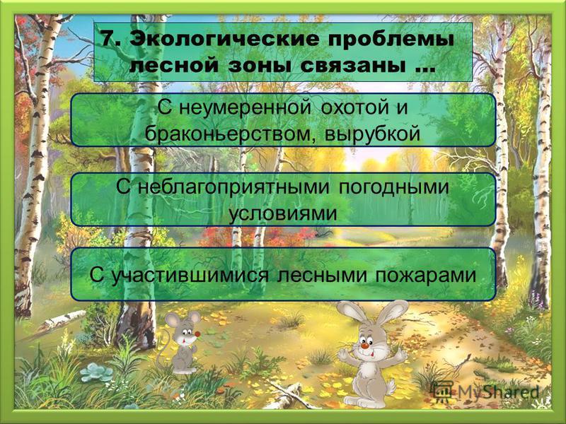 С неумеренной охотой и браконьерством, вырубкой С неблагоприятными погодными условиями С участившимися лесными пожарами 7. Экологические проблемы лесной зоны связаны …