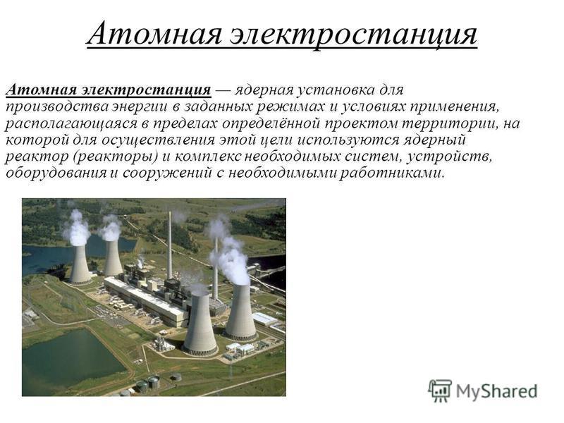 Атомная электростанция Атомная электростанция ядерная установка для производства энергии в заданных режимах и условиях применения, располагающаяся в пределах определённой проектом территории, на которой для осуществления этой цели используются ядерны