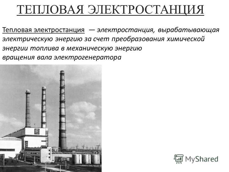 ТЕПЛОВАЯ ЭЛЕКТРОСТАНЦИЯ Тепловая электростанция электростанция, вырабатывающая электрическую энергию за счет преобразования химической энергии топлива в механическую энергию вращения вала электрогенератора