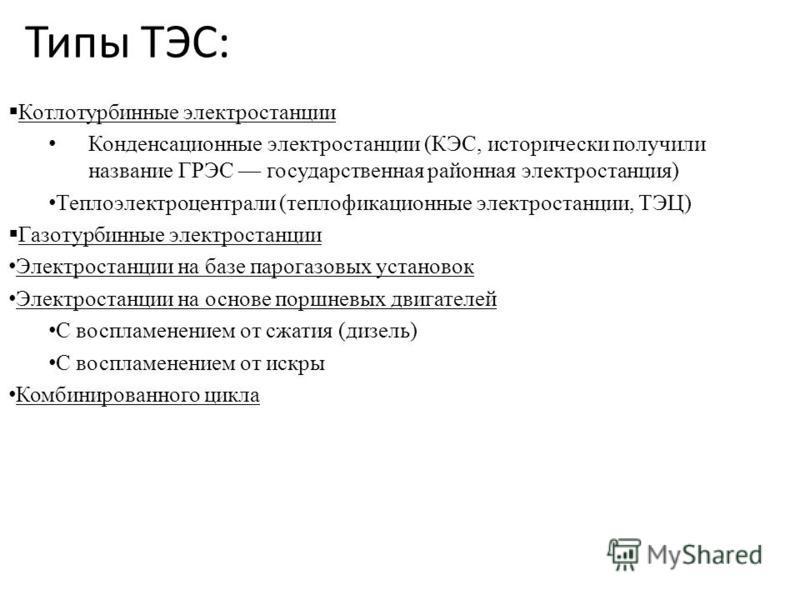 Типы ТЭС: Котлотурбинные электростанции Конденсационные электростанции (КЭС, исторически получили название ГРЭС государственная районная электростанция) Теплоэлектроцентрали (теплофикационные электростанции, ТЭЦ) Газотурбинные электростанции Электрос