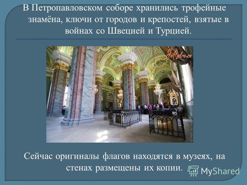 В Петропавловском соборе хранились трофейные знамёна, ключи от городов и крепостей, взятые в войнах со Швецией и Турцией. Сейчас оригиналы флагов находятся в музеях, на стенах размещены их копии.