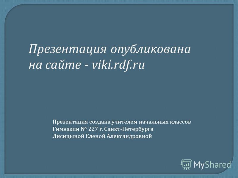 Презентация опубликована на сайте - viki.rdf.ru Презентация создана учителем начальных классов Гимназии 227 г. Санкт - Петербурга Лисицыной Еленой Александровной