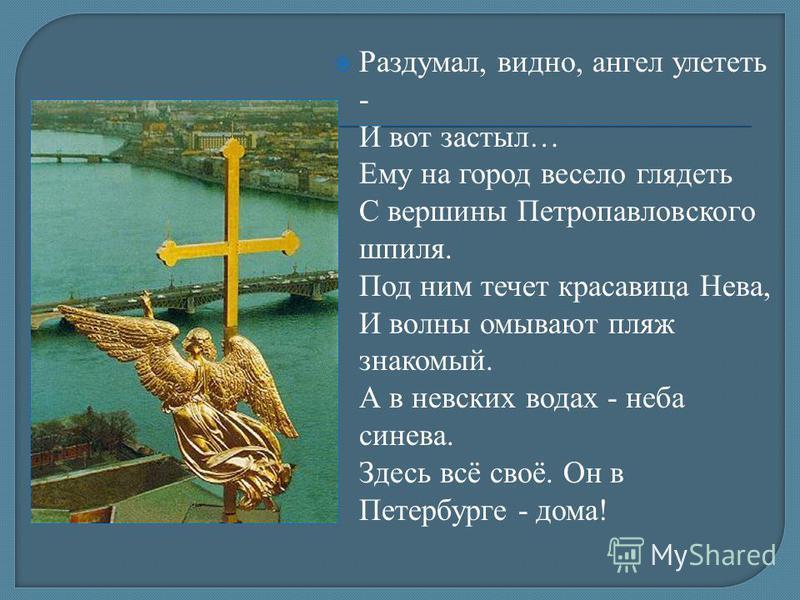 Раздумал, видно, ангел улететь - И вот застыл… Ему на город весело глядеть С вершины Петропавловского шпиля. Под ним течет красавица Нева, И волны омывают пляж знакомый. А в невских водах - неба синева. Здесь всё своё. Он в Петербурге - дома!