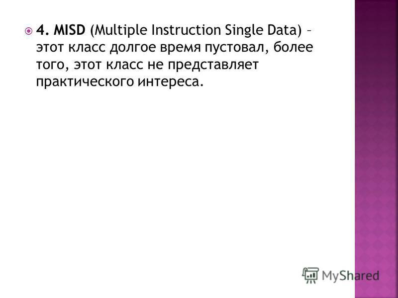 4. MISD (Multiple Instruction Single Data) – этот класс долгое время пустовал, более того, этот класс не представляет практического интереса.