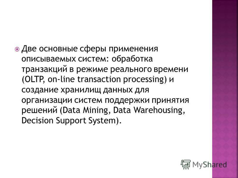 Две основные сферы применения описываемых систем: обработка транзакций в режиме реального времени (OLTP, on-line transaction processing) и создание хранилищ данных для организации систем поддержки принятия решений (Data Mining, Data Warehousing, Deci