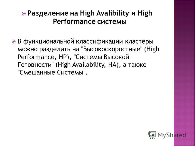 Разделение на High Avalibility и High Performance системы В функциональной классификации кластеры можно разделить на Высокоскоростные (High Performance, HP), Системы Высокой Готовности (High Availability, HA), а также Смешанные Системы.