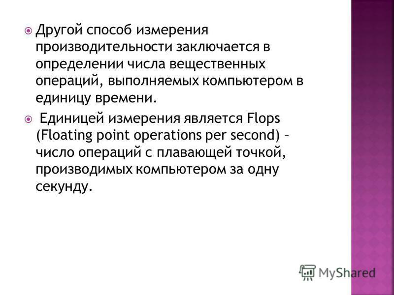 Другой способ измерения производительности заключается в определении числа вещественных операций, выполняемых компьютером в единицу времени. Единицей измерения является Flops (Floating point operations per second) – число операций с плавающей точкой,