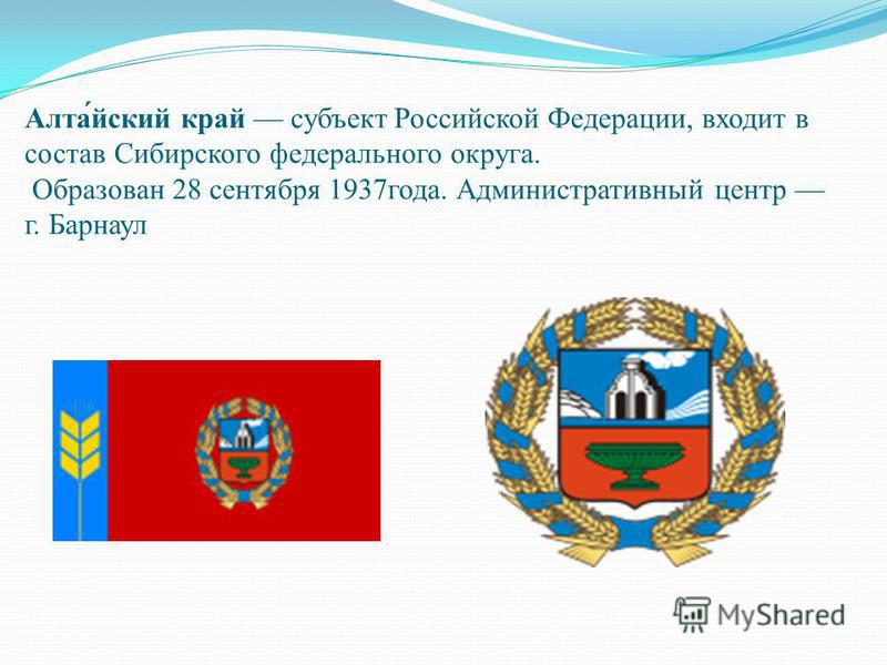 Алта́ейский край субъект Российской Федерации, входит в состав Сибирского федерального округа. Образован 28 сентября 1937 года. Административный центр г. Барнаул