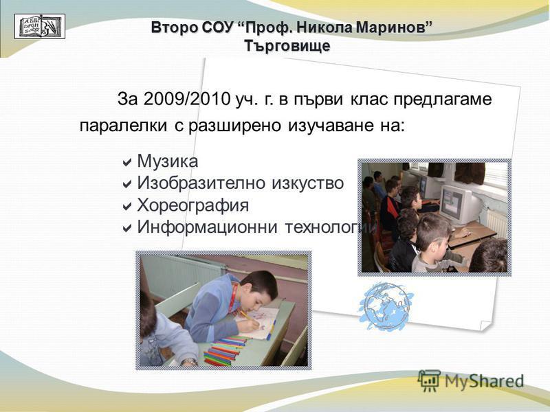 За 2009/2010 уч. г. в първи клас предлагаме паралелки с разширено изучаване на: Второ СОУ Проф. Никола Маринов Търговище Музика Изобразително изкуство Хореография Информационни технологии