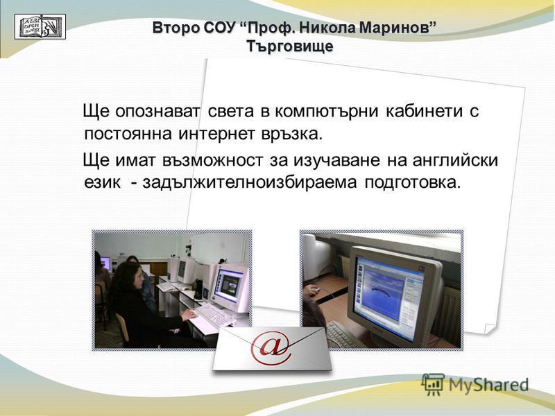 Ще опознават света в компютърни кабинети с постоянна интернет връзка. Ще имат възможност за изучаване на английски език - задължителноизбираема подготовка. Второ СОУ Проф. Никола Маринов Търговище
