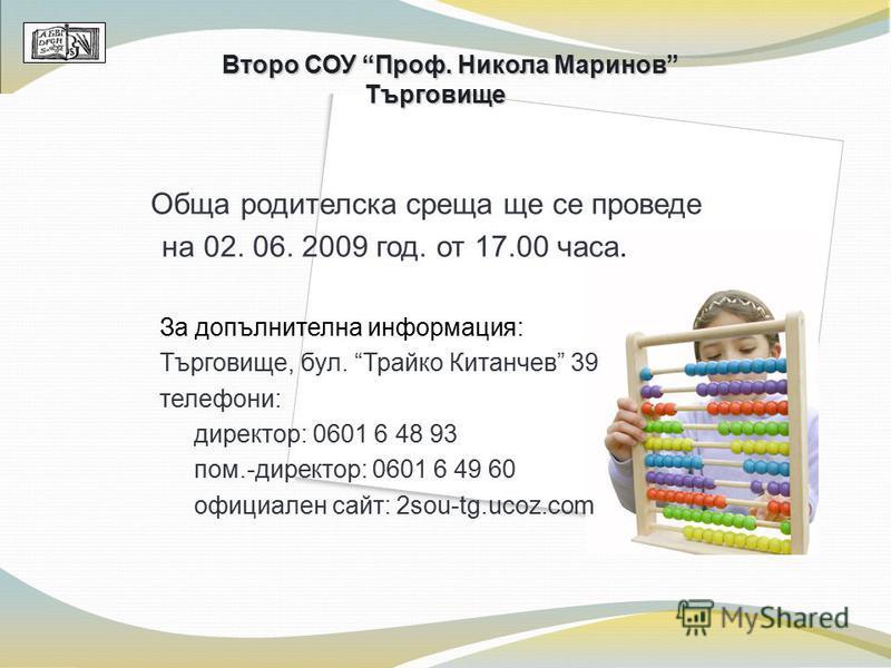 Обща родителска среща ще се проведе на 02. 06. 2009 год. от 17.00 чaса. За допълнителна информация: Търговище, бул. Трайко Китанчев 39 телефони: директор: 0601 6 48 93 пом.-директор: 0601 6 49 60 официален сайт: 2sou-tg.ucoz.com Второ СОУ Проф. Никол