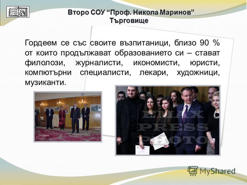 Гордеем се със своите възпитаници, близо 90 % от които продължават образованието си – стават филолози, журналисти, икономисти, юристи, компютърни специалисти, лекари, художници, музиканти. Второ СОУ Проф. Никола Маринов Търговище