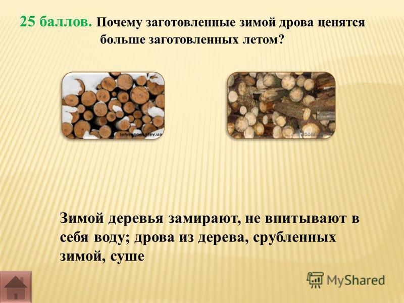 25 баллов. Почему заготовленные зимой дрова ценятся больше заготовленных летом? Зимой деревья замирают, не впитывают в себя воду; дрова из дерева, срубленных зимой, суше