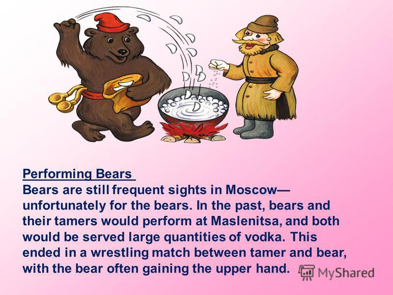 Performing Bears Bears are still frequent sights in Moscow unfortunately for the bears. In the past, bears and their tamers would perform at Maslenitsa, and both would be served large quantities of vodka. This ended in a wrestling match between tamer