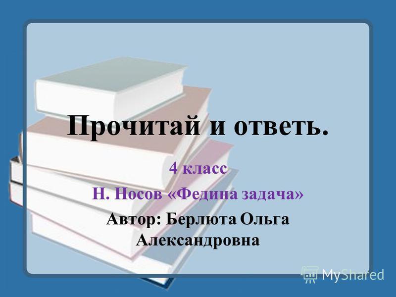 Прочитай и ответь. 4 класс Н. Носов «Федина задача» Автор: Берлюта Ольга Александровна