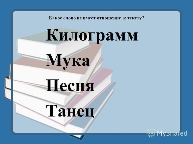 Какое слово не имеет отношение к тексту? Килограмм Мука Песня Танец