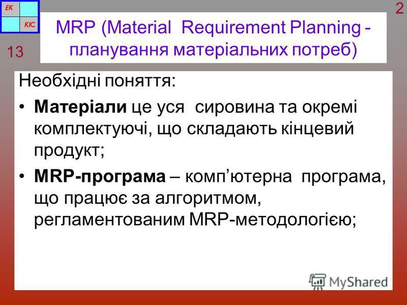 MRP (Material Requirement Planning - планування матеріальних потреб) Необхідні поняття: Матеріали це уся сировина та окремі комплектуючі, що складають кінцевий продукт; MRP-програма – компютерна програма, що працює за алгоритмом, регламентованим MRP-