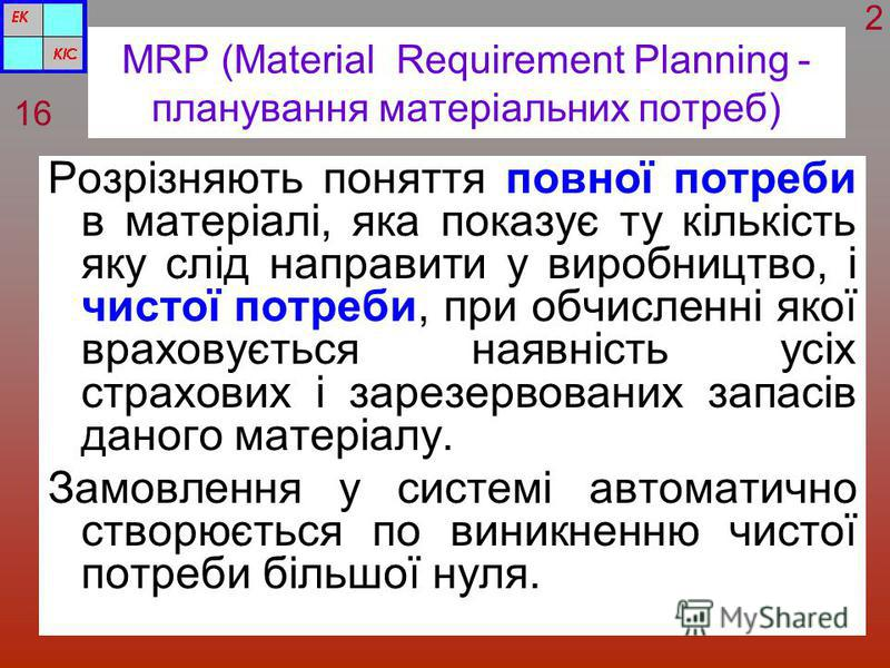 MRP (Material Requirement Planning - планування матеріальних потреб) Розрізняють поняття повної потреби в матеріалі, яка показує ту кількість яку слід направити у виробництво, і чистої потреби, при обчисленні якої враховується наявність усіх страхови
