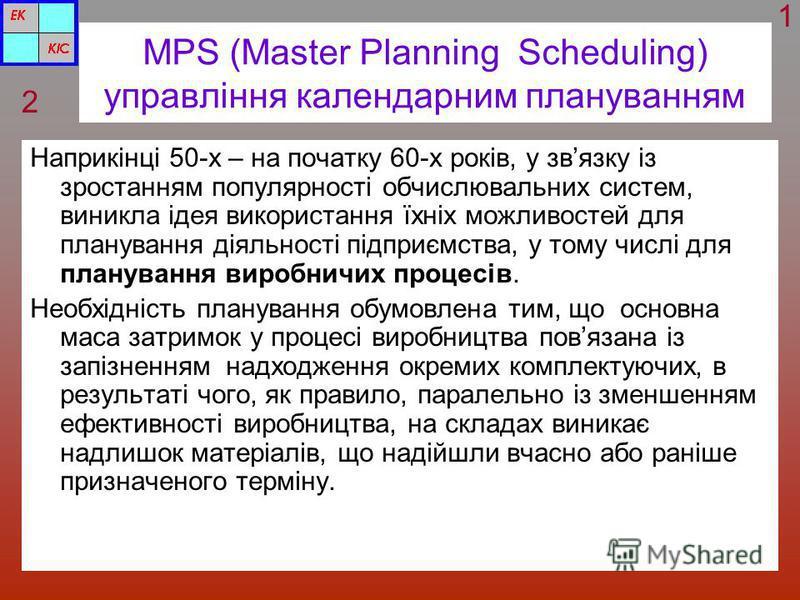 MPS (Master Planning Scheduling) управління календарним плануванням Наприкінці 50-х – на початку 60-х років, у звязку із зростанням популярності обчислювальних систем, виникла ідея використання їхніх можливостей для планування діяльності підприємства