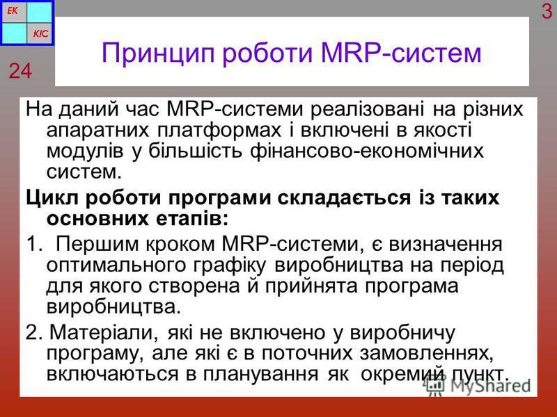 Принцип роботи MRP-систем На даний час MRP-системи реалізовані на різних апаратних платформах і включені в якості модулів у більшість фінансово-економічних систем. Цикл роботи програми складається із таких основних етапів: 1. Першим кроком MRP-систем