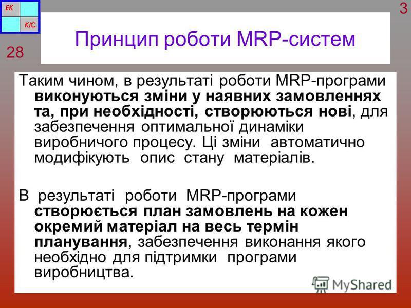 Принцип роботи MRP-систем Таким чином, в результаті роботи MRP-програми виконуються зміни у наявних замовленнях та, при необхідності, створюються нові, для забезпечення оптимальної динаміки виробничого процесу. Ці зміни автоматично модифікують опис с