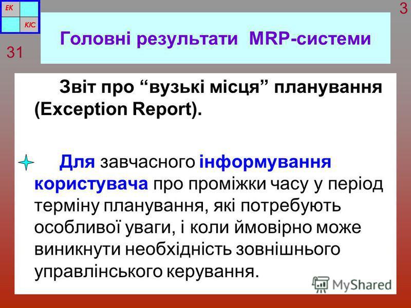 Головні результати MRP-системи Звіт про вузькі місця планування (Exception Report). Для завчасного інформування користувача про проміжки часу у період терміну планування, які потребують особливої уваги, і коли ймовірно може виникнути необхідність зов